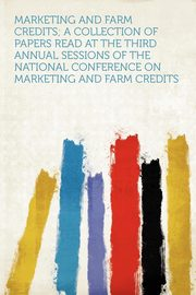 Marketing and Farm Credits; a Collection of Papers Read at the Third Annual Sessions of the National Conference on Marketing and Farm Credits, HardPress