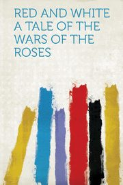 Red and White A Tale of the Wars of the Roses, HardPress