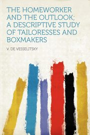The Homeworker and the Outlook; a Descriptive Study of Tailoresses and Boxmakers, Vesselitsky V. de