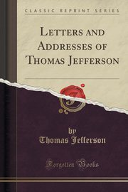 Letters and Addresses of Thomas Jefferson (Classic Reprint), Jefferson Thomas