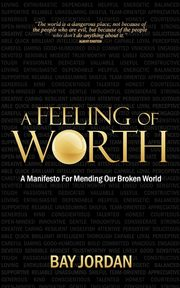 A Feeling of Worth - a manifesto for mending our broken world, Jordan Bay
