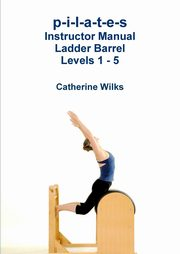 p-i-l-a-t-e-s Instructor Manual Ladder Barrel Levels 1 - 5, Wilks Catherine