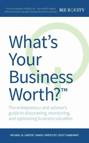 What's Your Business Worth? The entrepreneur and advisor's guide to discovering, monitoring, and optimizing business valuation, Carter Michael M.