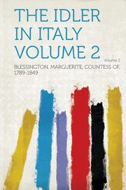 The Idler in Italy Volume 2, 1789-1849 Blessington Marguerite Coun