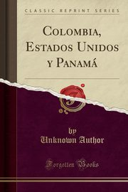 Colombia, Estados Unidos y Panamá (Classic Reprint), Author Unknown