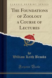 The Foundations of Zoology a Course of Lectures (Classic Reprint), Brooks William Keith