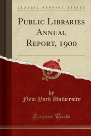 Public Libraries Annual Report, 1900 (Classic Reprint), University New York