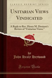 Unitarian Views Vindicated, Heywood John Healy