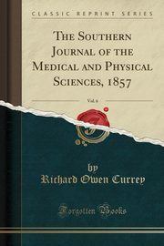 ksiazka tytuł: The Southern Journal of the Medical and Physical Sciences, 1857, Vol. 6 (Classic Reprint) autor: Currey Richard Owen