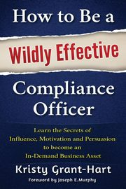How to Be a Wildly Effective Compliance Officer, Grant-Hart Kristy