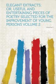 Elegant Extracts; Or, Useful and Entertaining Pieces of Poetry Selected for the Improvement of Young Persons, Hardpress