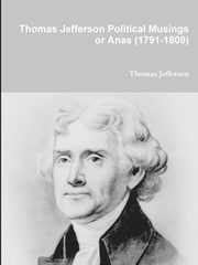 Thomas Jefferson Political Musings or Anas (1791-1809), Jefferson Thomas