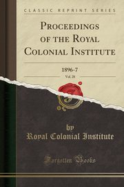Proceedings of the Royal Colonial Institute, Vol. 28, Institute Royal Colonial