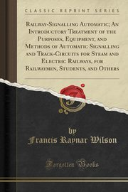 Railway-Signalling Automatic; An Introductory Treatment of the Purposes, Equipment, and Methods of Automatic Signalling and Track-Circuits for Steam and Electric Railways, for Railwaymen, Students, and Others (Classic Reprint), Wilson Francis Raynar