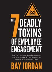 The 7 Deadly Toxins of Employee Engagement - How They Decimate Your Performance, Your Effectiveness & Your Bottom-Line and How You Neutralise Them, Jordan Bay