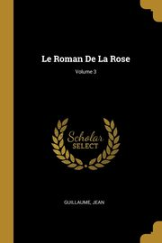 Le Roman De La Rose; Volume 3, Guillaume