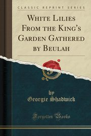 White Lilies From the King's Garden Gathered by Beulah (Classic Reprint), Shadwick Georgie