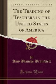 The Training of Teachers in the United States of America (Classic Reprint), Bramwell Amy Blanche