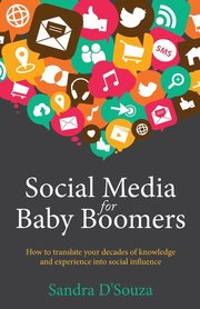 Social Media for Baby Boomers - How to translate your decades of knowledge and experience into social influence, D'Souza Sandra