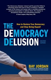 The Democracy Delusion - How to Restore True Democracy and Stop Being Duped!, Jordan Bay