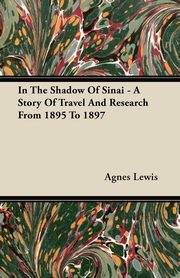 In The Shadow Of Sinai - A Story Of Travel And Research From 1895 To 1897, Lewis Agnes