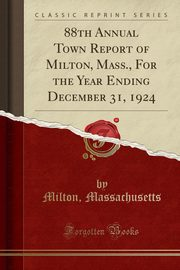88th Annual Town Report of Milton, Mass., For the Year Ending December 31, 1924 (Classic Reprint), Massachusetts Milton