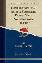 Compression of an Axially Symmetric Plasma With Non-Isotropic Pressure (Classic Reprint), Marder Barry