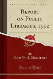 Report on Public Libraries, 1902 (Classic Reprint), University New York