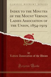 Index to the Minutes of the Mount Vernon Ladies Association of the Union, 1854-1919 (Classic Reprint), Union Ladies Association of the