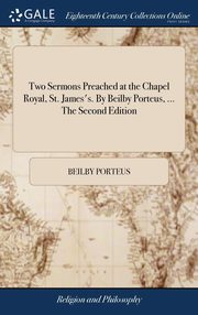 Two Sermons Preached at the Chapel Royal, St. James's. By Beilby Porteus, ... The Second Edition, Porteus Beilby