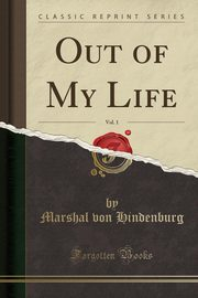 Out of My Life, Vol. 1 (Classic Reprint), Hindenburg Marshal von