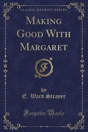 Making Good With Margaret (Classic Reprint), Strayer E. Ward