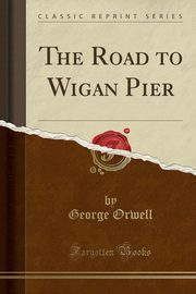 The Road to Wigan Pier (Classic Reprint), Orwell George