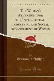 The Woman's Athen?um, for the Intellectual, Industrial and Social Advancement of Women (Classic Reprint), Author Unknown