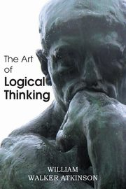 The Art of Logical Thinking or the Laws of Reasoning, Atkinson William Walker