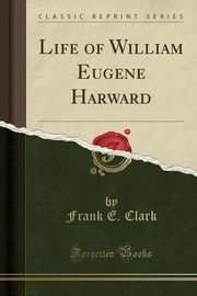 Life of William Eugene Harward (Classic Reprint), Clark Frank E.
