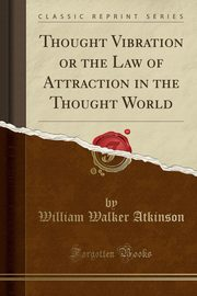 Thought Vibration or the Law of Attraction in the Thought World (Classic Reprint), Atkinson William Walker