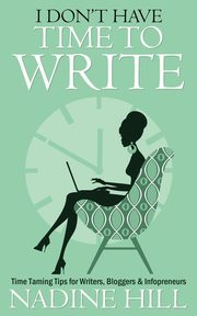 I Don't Have Time To Write - Time Taming Tips for Writers, Bloggers & Infopreneurs, Hill Nadine