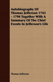 Autobiography Of Thomas Jefferson 1743 - 1790 Together With A Summary Of The Chief Events In Jefferson's Life, Jefferson Thomas