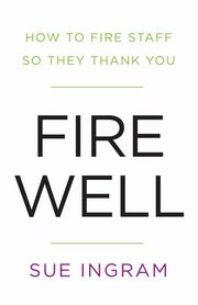 Fire Well - How To Fire Staff So They Thank You, Ingram Sue