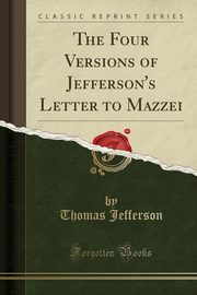 The Four Versions of Jefferson's Letter to Mazzei (Classic Reprint), Jefferson Thomas