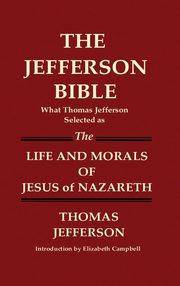 THE JEFFERSON BIBLE What Thomas Jefferson Selected as THE LIFE AND MORALS OF JESUS OF NAZARETH, Jefferson Thomas