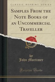 Samples From the Note Books of an Uncommercial Traveller (Classic Reprint), Mortimer John