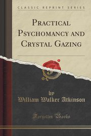 Practical Psychomancy and Crystal Gazing (Classic Reprint), Atkinson William Walker