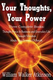 Your Thoughts, Your Power - Thought-Force In Business and Everyday Life, Thought Vibration, Hindu-Yogi Science Of Breath, Atkinson William Walker
