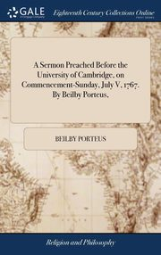 A Sermon Preached Before the University of Cambridge, on Commencement-Sunday, July V, 1767. By Beilby Porteus,, Porteus Beilby