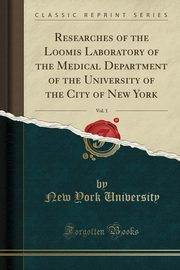 Researches of the Loomis Laboratory of the Medical Department of the University of the City of New York, Vol. 1 (Classic Reprint), University New York