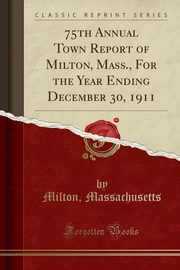 75th Annual Town Report of Milton, Mass., For the Year Ending December 30, 1911 (Classic Reprint), Massachusetts Milton