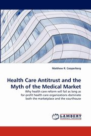 Health Care Antitrust and the Myth of the Medical Market, Cooperberg Matthew R.