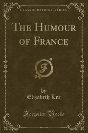 The Humour of France (Classic Reprint), Lee Elizabeth